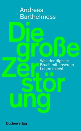 """Andreas Barthelmess: """"Die große Zerstörung"""". Was der digitale Bruch mit unserem Leben macht."""