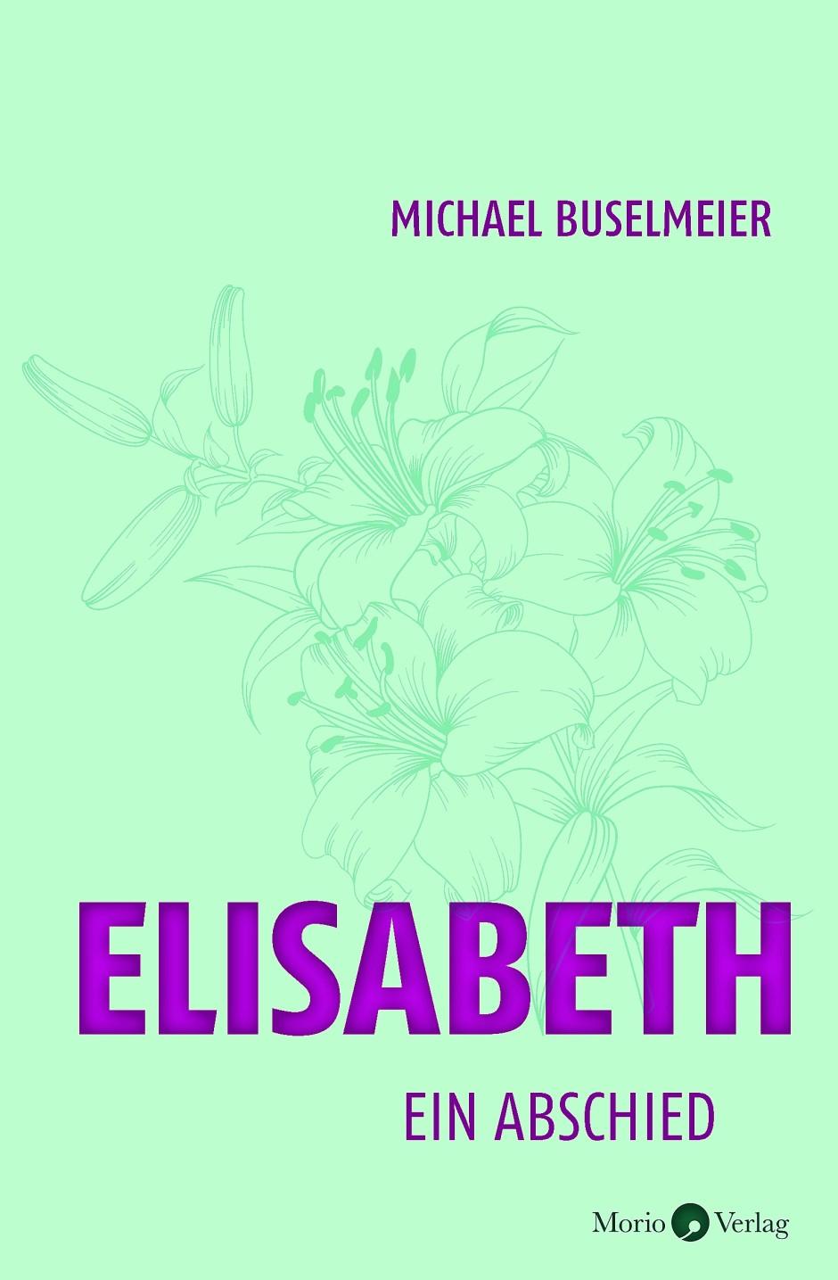 """Michael Buselmeier: """"Elisabeth"""". Ein Abschied. Morio Verlag, Heidelberg 2021. 200 S., geb., 18,- €"""